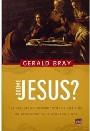 Quem é Jesus?: Principais acontecimentos da sua vida da preexistência à segunda vinda / Gerald Bray