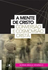 A Mente de Cristo: Conversão e cosmovisão cristã / Norma Braga Venâncio