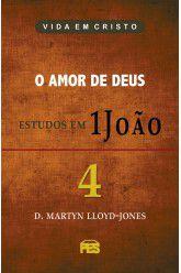 Primeira João Vol. 4 - O Amor de Deus / D. M. Lloyd-Jones