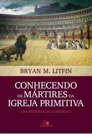 Conhecendo os mártires da igreja primitiva: uma introdução evangélica / Bryan M. Litfin