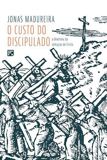 O custo do discipulado: A doutrina da imitação de Cristo / Jonas Madureira