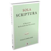 Sola Scriptura: A Doutrina Reformada das Escrituras / Paulo Anglada