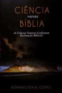 Ciência versus Bíblia: As Ciências Naturais confirmam declarações Bíblicas? / Hermanilton Azevedo Gomes