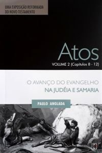 Atos: Volume 2 - O Avanço do Evangelho na Judéia e Samaria (Cap. 8 a 12) / Paulo Anglada