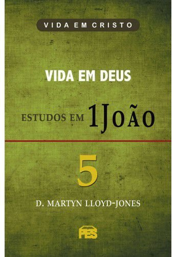 Primeira João Vol. 5 - Vida em Deus / D. M. Lloyd-Jones