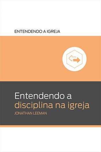 Série entendendo a Igreja: Entendendo a disciplina na igreja / Jonathan Leeman