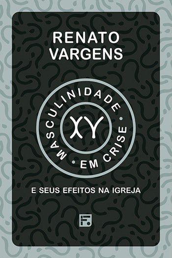 Masculinidade em crise e seus efeitos na igreja / Renato Vargens