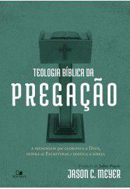 Teologia bíblica da pregação: a mensagem que glorifica a Deus, honra as Escrituras e edifica a igreja / Jason C. Meyer
