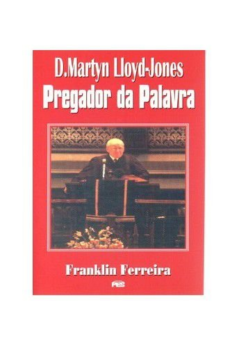 D. Martyn Lloyd-Jones: Pregador da Palavra / Franklin Ferreira