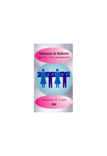 Ordenação de Mulheres: Que diz o Novo Testamento? / Augustus N. Lopes