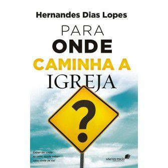 Para Onde Caminha A Igreja? / Hernandes Lopes