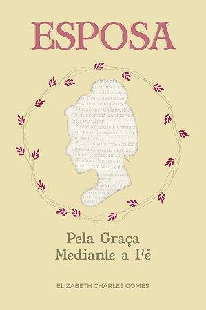 Esposa pela graça mediante a fé / Elizabeth Gomes