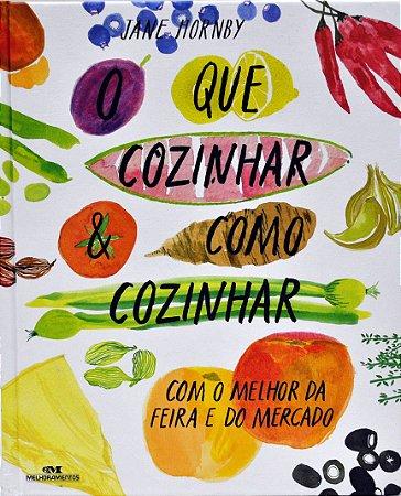 O Que Cozinhar & Como Cozinhar: Com o Melhor da Feira e do Mercado
