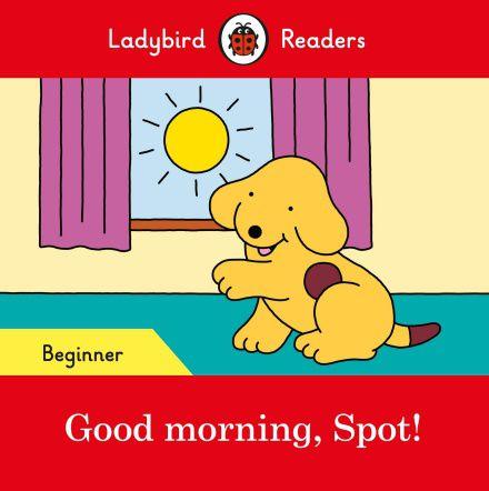 Good morning, Spot! - Ladybird Readers - Level Beginner