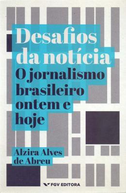 DESAFIOS DA NOTíCIA -  O JORNALISMO BRASILEIRO ONTEM E HOJE