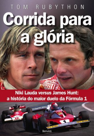 CORRIDA PARA A GLORIA - NIKI LAUDA VERSUS JAMES HUNT: A HISTORIA DO MAIOR D