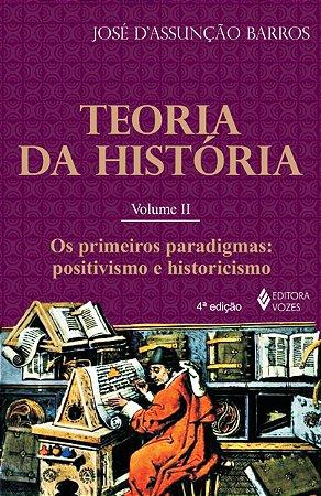 TEORIA DA HISTORIA: VOL.2 - OS PRIMEIROS PARADIGMAS: POSITIVISMO E HISTORIC