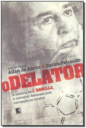 DELATOR, O : A HISTORIA DE J. HAWILLA, O CORRUPTOR DEVORADO PELA CORRUPCAO