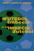 FUTEBOL DOS IMBECIS E OS IMBECIS DO FUTEBOL, O