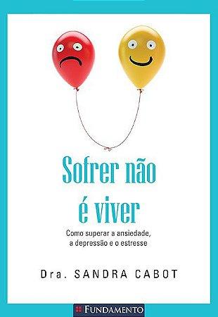 SOFRER NAO E VIVER - COMO SUPERAR A ANSIEDADE A DEPRESSAO E O ESTRESSE