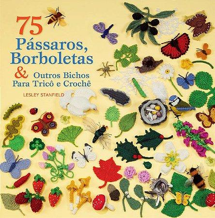 75 PÁSSAROS, BORBOLETAS & OUTROS BICHOS PARA TRICÔ E CROCHÊ