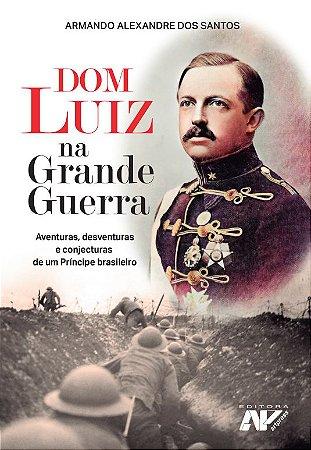 Dom Luiz na Grande Guerra - Aventuras, desventuras e conjecturas de um Príncipe brasileiro