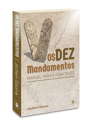 Os Dez Mandamentos: Manual para a vida cristã - Jochem Douma