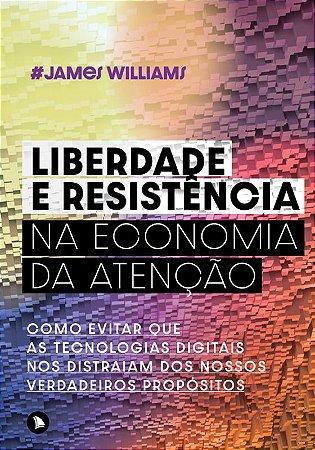LIBERDADE E RESISTÊNCIA NA ECONOMIA DA ATENÇÃO - James Williams