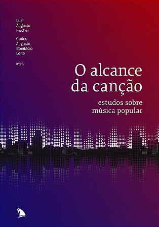 O ALCANCE DA CANÇÃO - Luís Augusto Fischer e Guto Leite (orgs.)