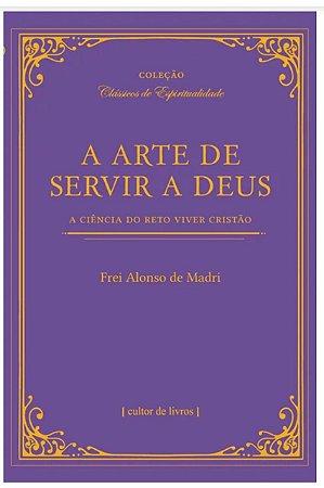 A Arte de Servir a Deus - A Ciência do Reto Viver Cristão (8335)