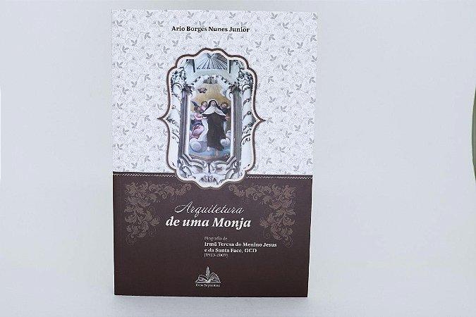 Arquitetura de uma monja - Biografia de Irmã Teresa do Menino Jesus e da Sagrada Face, OCD  (1923-2009) (7575)
