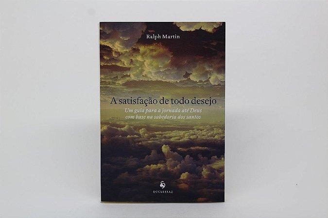 A satisfação de todo desejo - Um guia para a jornada até Deus com base na sabedoria dos santos (7923)