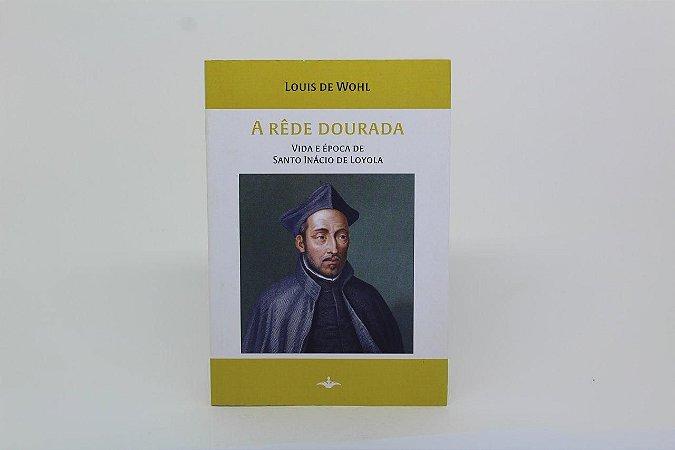 A Rêde Dourada - Vida e época de Santo Inácio de Loyola - Louis de Wohl