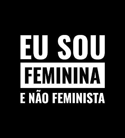 Eu sou feminina e não feminista - Feminina