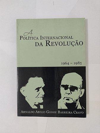 A Política Internacional da Revolução (1964-1985) - Arnaldo Abilio Godoy Barreira Cravo