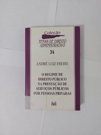 O Regime de Direito Público na Prestação de Serviços Públicos por Pessoas Privadas - André Luiz Freire
