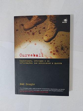 Curveball: Espionagem, Intrigas e as Informações que Provocaram a Guerra - Bob Drogin
