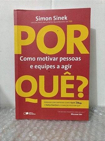 Por Quê? - Como Motivar Pessoas e Equipes a Agir - Simon SInek