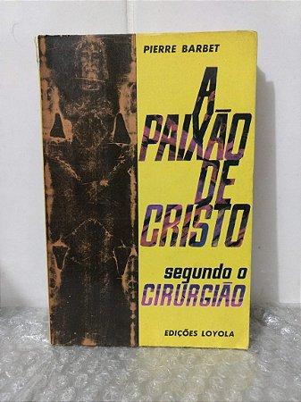 A Paixão de Cristo - Segundo o Cirurgião - Pierre Barbet