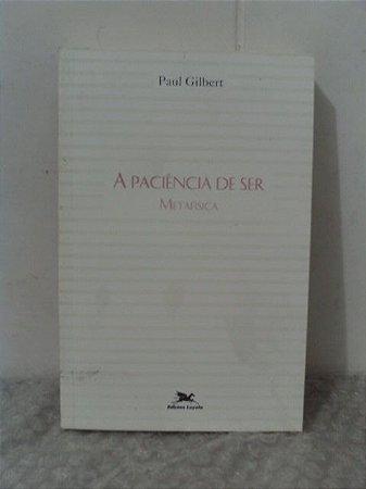 A Paciência de Ser Metafísica - Paul Gilbert