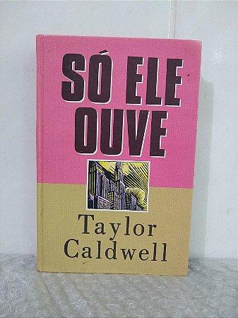Só Ele Ouve - Taylor Caldwell