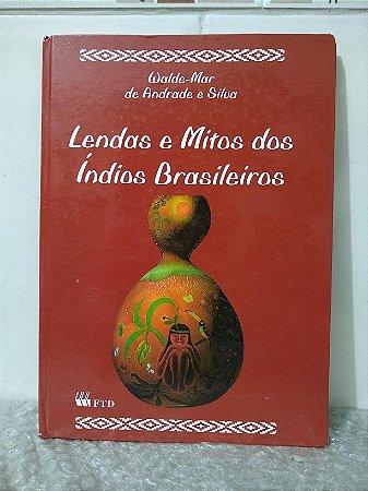 Lendas e Mitos dos Índios Brasileiros - Walde-Mar de Andrade e Silva