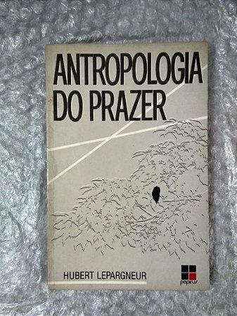 Antropologia do Prazer - Hubert Lepargneur