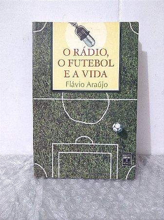 O Rádio, O Futebol e a Vida - Flávio Araújo
