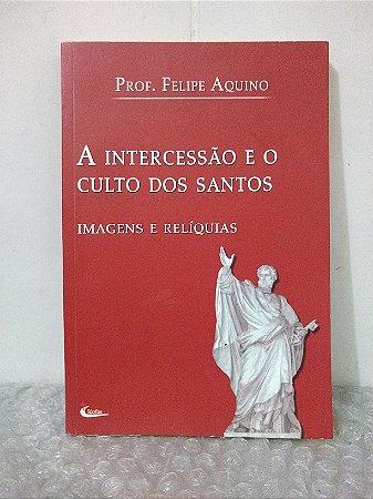 A Intercessão e o Culto dos Santos: Imagens e Relíquias - Prof. Felipe Aquino