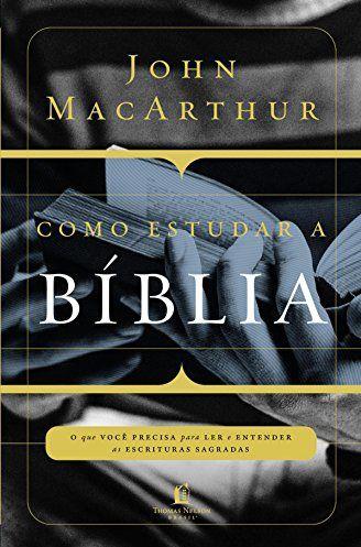 Como estudar a Bíblia: O que você precisa entender para ler e entender as escrituras sagradas - John MacArthur