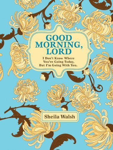 Good Morning, Lord: I Don't Know Where You're Going Today But I'm Going with You - Sheila Walsh