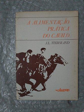 A Alimentação Prática do cavalo - J. L. Tisserand
