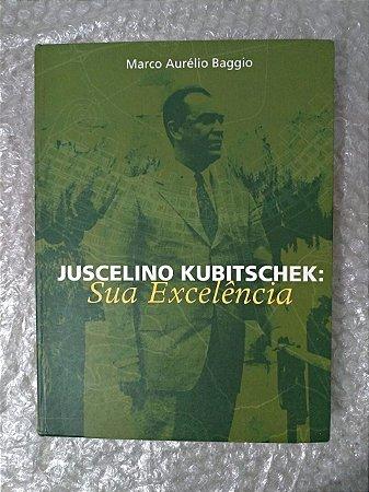 Juscelino Kubitscheik: Sua Excelência - Marco Aurélio Baggio