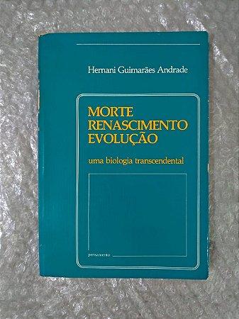 Morte, Renascimento, Evolução Uma Biologia Transcendental - Hernani Guimarães Andrade